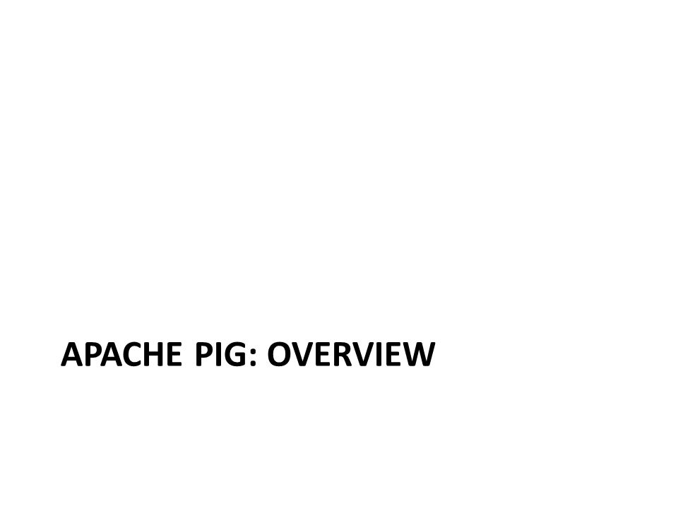 Apache Pig Create MapReduce programs to run on Hadoop Use a high-level scripting language called Pig Latin Can embed User Defined Functions: call a Java function (or Python, Ruby, etc.) Based on Pig Relations