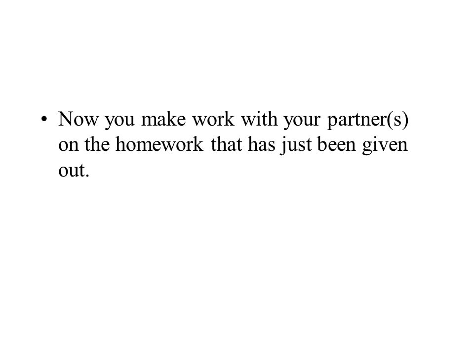 Now you make work with your partner(s) on the homework that has just been given out.
