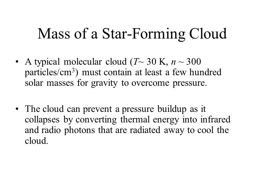 Mass of a Star-Forming Cloud A typical molecular cloud (T~ 30 K, n ~ 300 particles/cm 3 ) must contain at least a few hundred solar masses for gravity to overcome pressure.