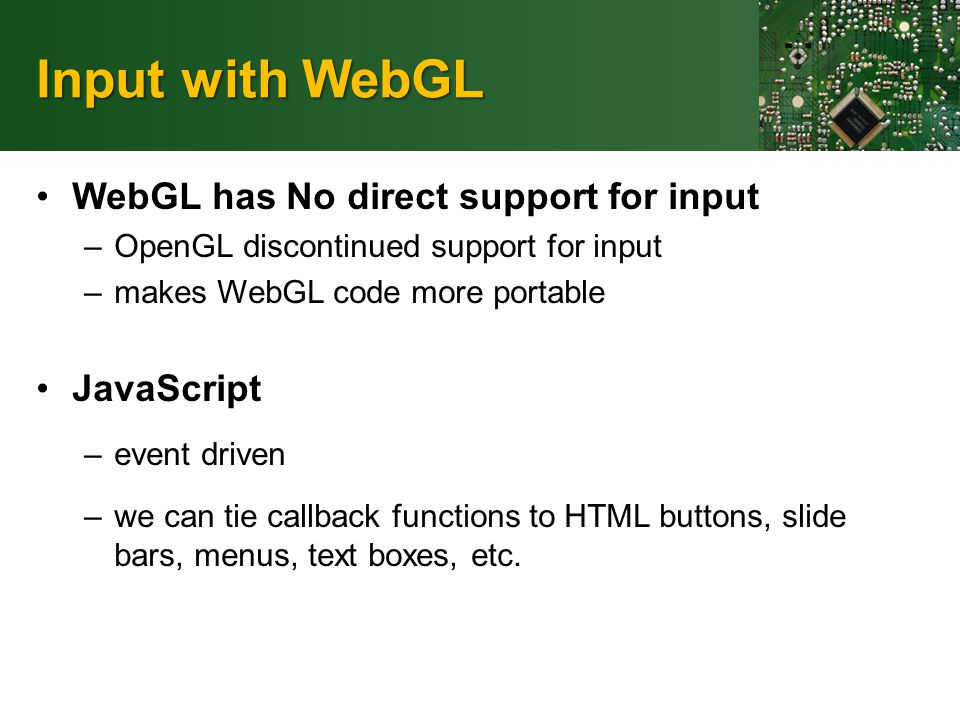 Input with WebGL WebGL has No direct support for input –OpenGL discontinued support for input –makes WebGL code more portable JavaScript –event driven –we can tie callback functions to HTML buttons, slide bars, menus, text boxes, etc.