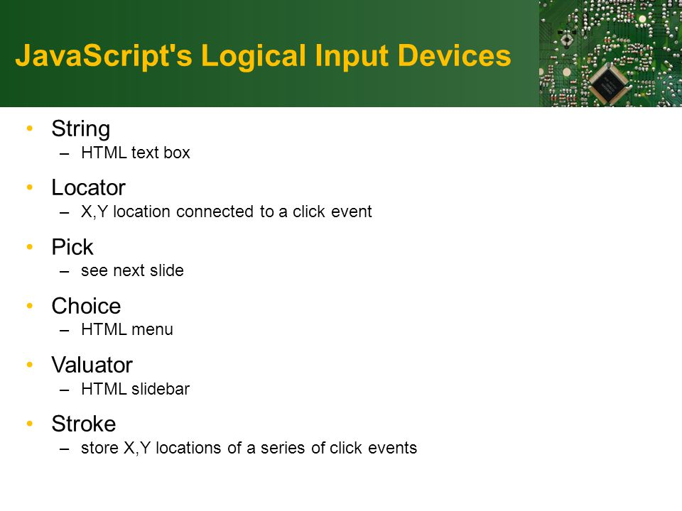 JavaScript s Logical Input Devices String –HTML text box Locator –X,Y location connected to a click event Pick –see next slide Choice –HTML menu Valuator –HTML slidebar Stroke –store X,Y locations of a series of click events