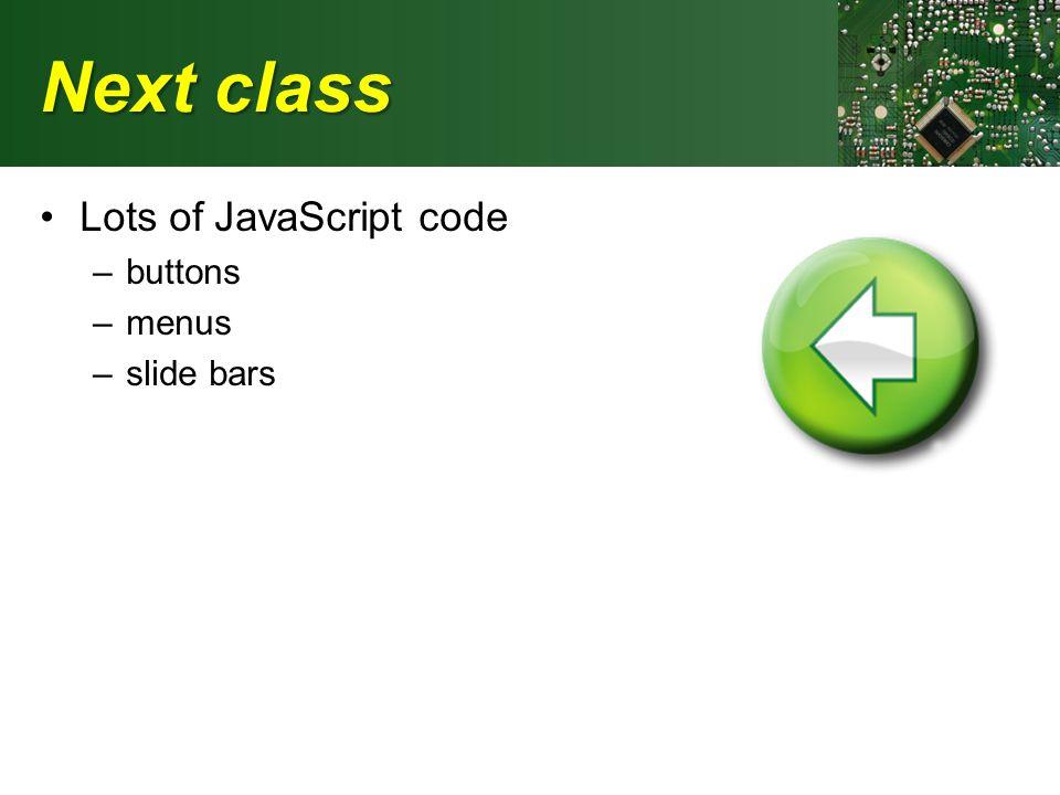 Next class Lots of JavaScript code –buttons –menus –slide bars