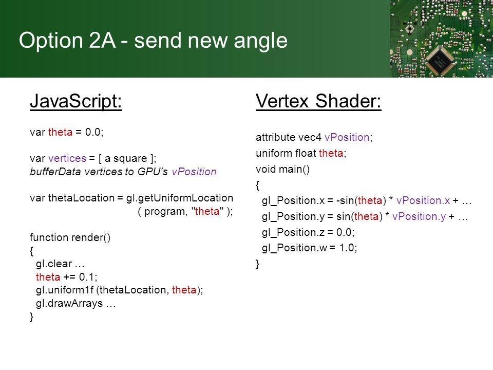 Option 2A - send new angle JavaScript: var theta = 0.0; var vertices = [ a square ]; bufferData vertices to GPU s vPosition var thetaLocation = gl.getUniformLocation ( program, theta ); function render() { gl.clear … theta += 0.1; gl.uniform1f (thetaLocation, theta); gl.drawArrays … } Vertex Shader: attribute vec4 vPosition; uniform float theta; void main() { gl_Position.x = -sin(theta) * vPosition.x + … gl_Position.y = sin(theta) * vPosition.y + … gl_Position.z = 0.0; gl_Position.w = 1.0; }