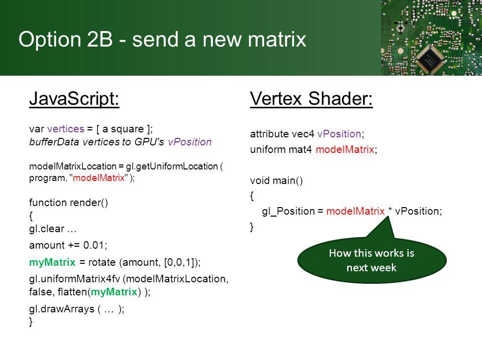 Option 2B - send a new matrix JavaScript: var vertices = [ a square ]; bufferData vertices to GPU s vPosition modelMatrixLocation = gl.getUniformLocation ( program, modelMatrix ); function render() { gl.clear … amount += 0.01; myMatrix = rotate (amount, [0,0,1]); gl.uniformMatrix4fv (modelMatrixLocation, false, flatten(myMatrix) ); gl.drawArrays ( … ); } Vertex Shader: attribute vec4 vPosition; uniform mat4 modelMatrix; void main() { gl_Position = modelMatrix * vPosition; } How this works is next week