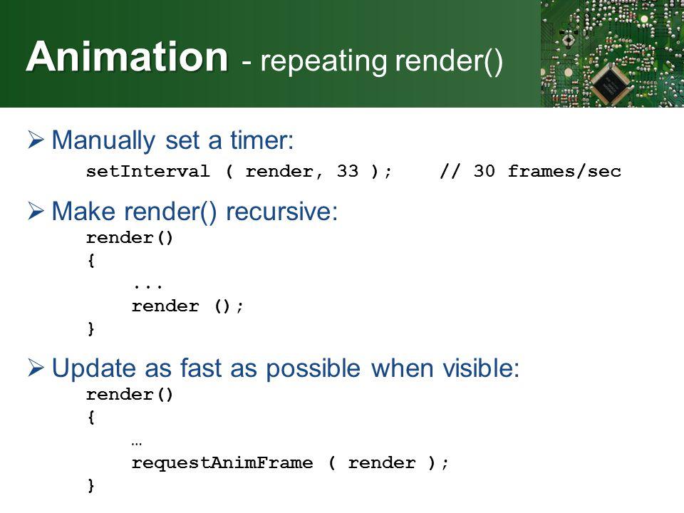 Animation Animation - repeating render()  Manually set a timer: setInterval ( render, 33 ); // 30 frames/sec  Make render() recursive: render() {...