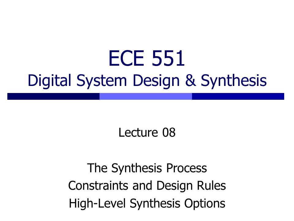 ECE 551 Digital System Design & Synthesis Lecture 08 The Synthesis Process Constraints and Design Rules High-Level Synthesis Options