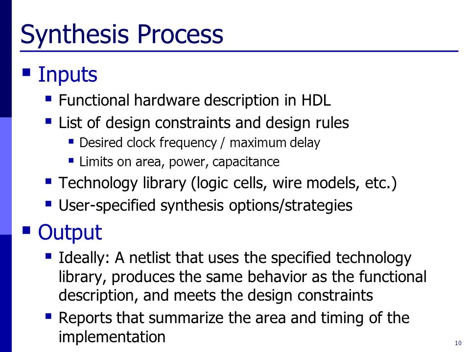 Synthesis Process  Inputs  Functional hardware description in HDL  List of design constraints and design rules  Desired clock frequency / maximum delay  Limits on area, power, capacitance  Technology library (logic cells, wire models, etc.)  User-specified synthesis options/strategies  Output  Ideally: A netlist that uses the specified technology library, produces the same behavior as the functional description, and meets the design constraints  Reports that summarize the area and timing of the implementation 10