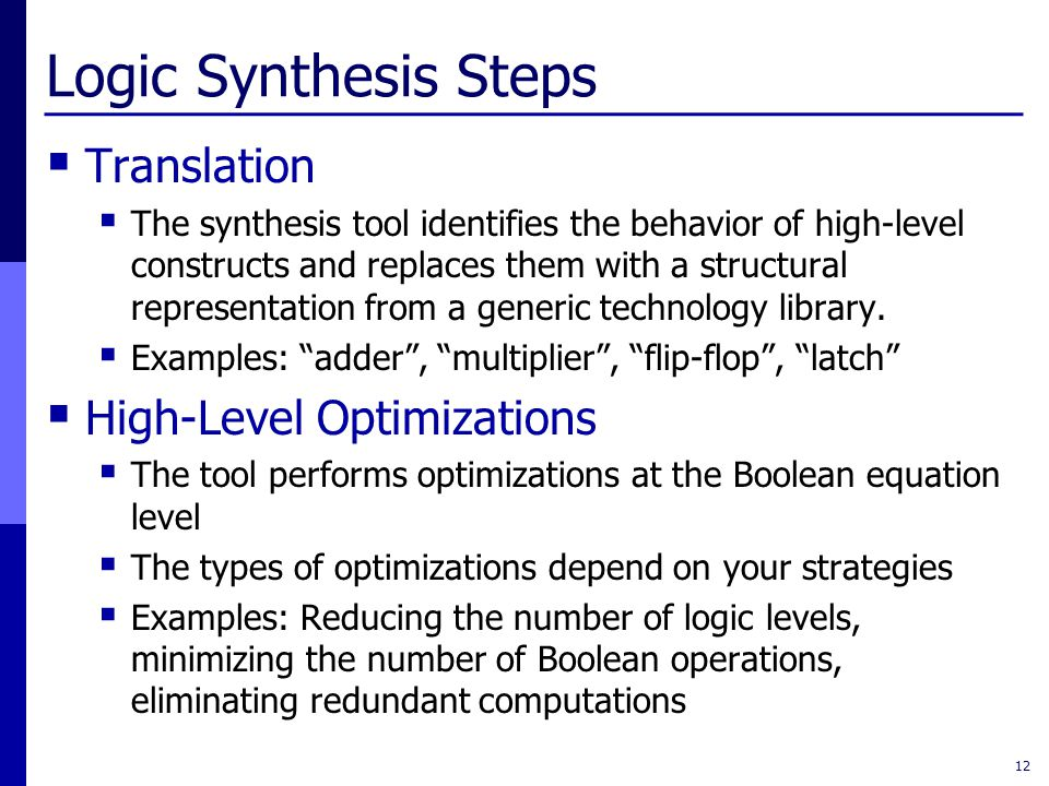 Logic Synthesis Steps  Translation  The synthesis tool identifies the behavior of high-level constructs and replaces them with a structural represen