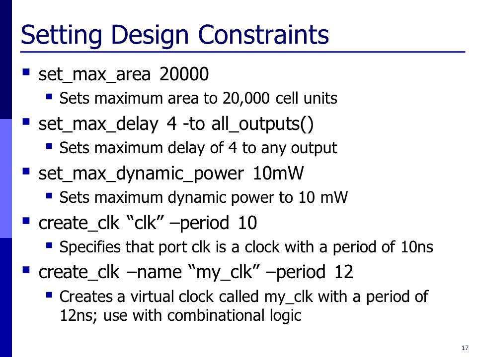 Setting Design Constraints  set_max_area 20000  Sets maximum area to 20,000 cell units  set_max_delay 4 -to all_outputs()  Sets maximum delay of 4