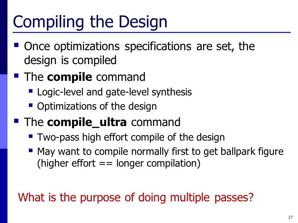 Compiling the Design  Once optimizations specifications are set, the design is compiled  The compile command  Logic-level and gate-level synthesis  Optimizations of the design  The compile_ultra command  Two-pass high effort compile of the design  May want to compile normally first to get ballpark figure (higher effort == longer compilation) 27 What is the purpose of doing multiple passes?