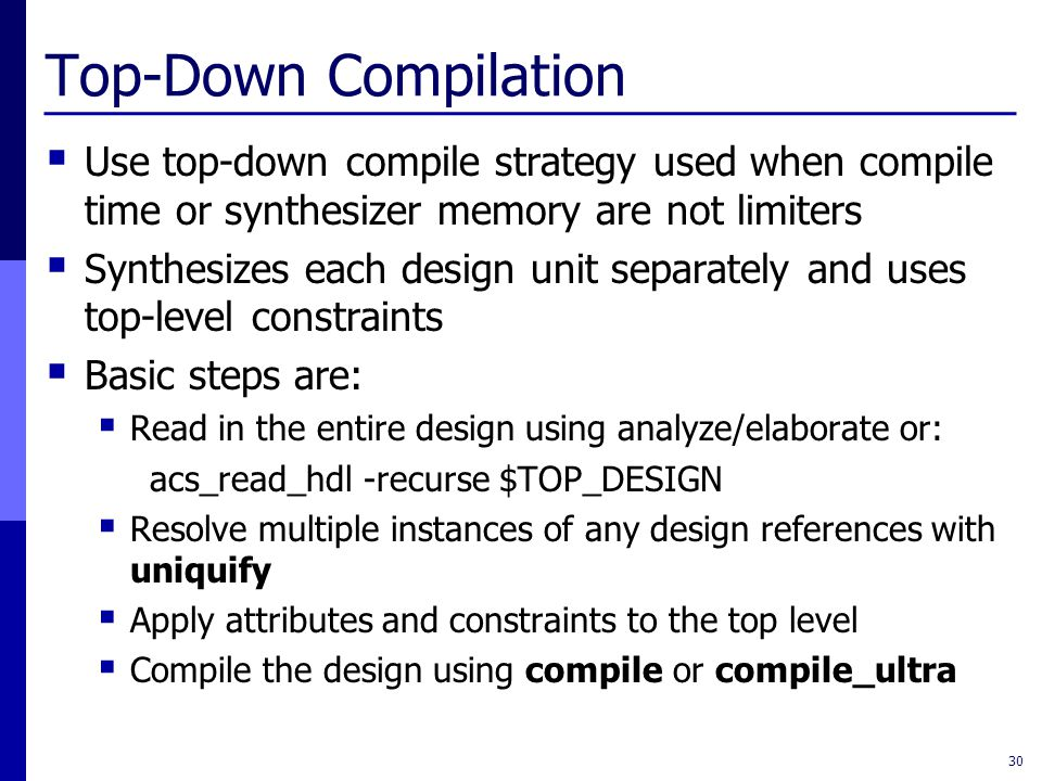Top-Down Compilation  Use top-down compile strategy used when compile time or synthesizer memory are not limiters  Synthesizes each design unit separately and uses top-level constraints  Basic steps are:  Read in the entire design using analyze/elaborate or: acs_read_hdl -recurse $TOP_DESIGN  Resolve multiple instances of any design references with uniquify  Apply attributes and constraints to the top level  Compile the design using compile or compile_ultra 30