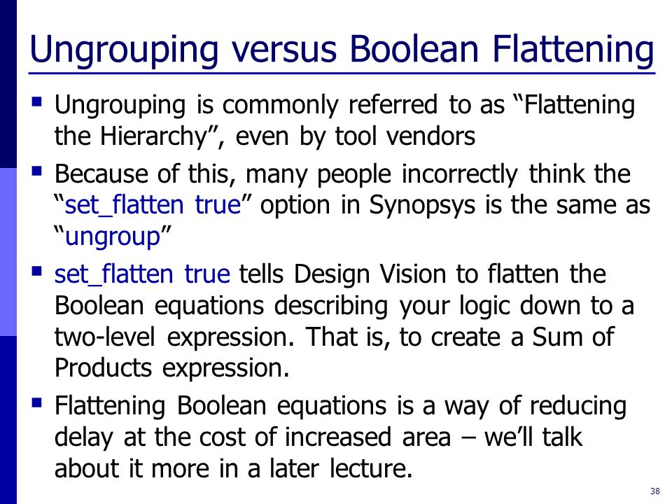 Ungrouping versus Boolean Flattening  Ungrouping is commonly referred to as Flattening the Hierarchy , even by tool vendors  Because of this, many people incorrectly think the set_flatten true option in Synopsys is the same as ungroup  set_flatten true tells Design Vision to flatten the Boolean equations describing your logic down to a two-level expression.