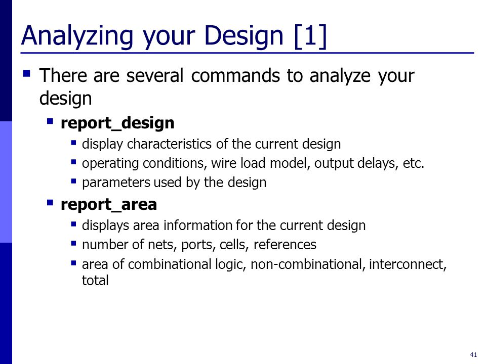Analyzing your Design [1]  There are several commands to analyze your design  report_design  display characteristics of the current design  operat