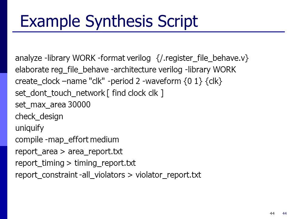 44 Example Synthesis Script analyze -library WORK -format verilog {/.register_file_behave.v} elaborate reg_file_behave -architecture verilog -library