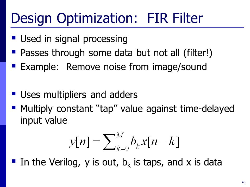 Design Optimization: FIR Filter  Used in signal processing  Passes through some data but not all (filter!)  Example: Remove noise from image/sound  Uses multipliers and adders  Multiply constant tap value against time-delayed input value  In the Verilog, y is out, b k is taps, and x is data 45