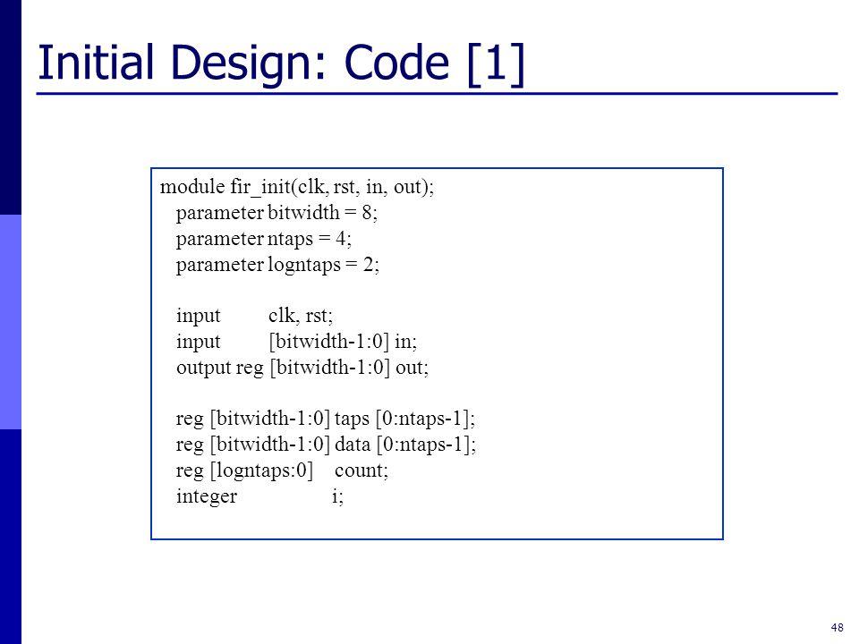 Initial Design: Code [1] 48 module fir_init(clk, rst, in, out); parameter bitwidth = 8; parameter ntaps = 4; parameter logntaps = 2; input clk, rst; input [bitwidth-1:0] in; output reg [bitwidth-1:0] out; reg [bitwidth-1:0] taps [0:ntaps-1]; reg [bitwidth-1:0] data [0:ntaps-1]; reg [logntaps:0] count; integer i;