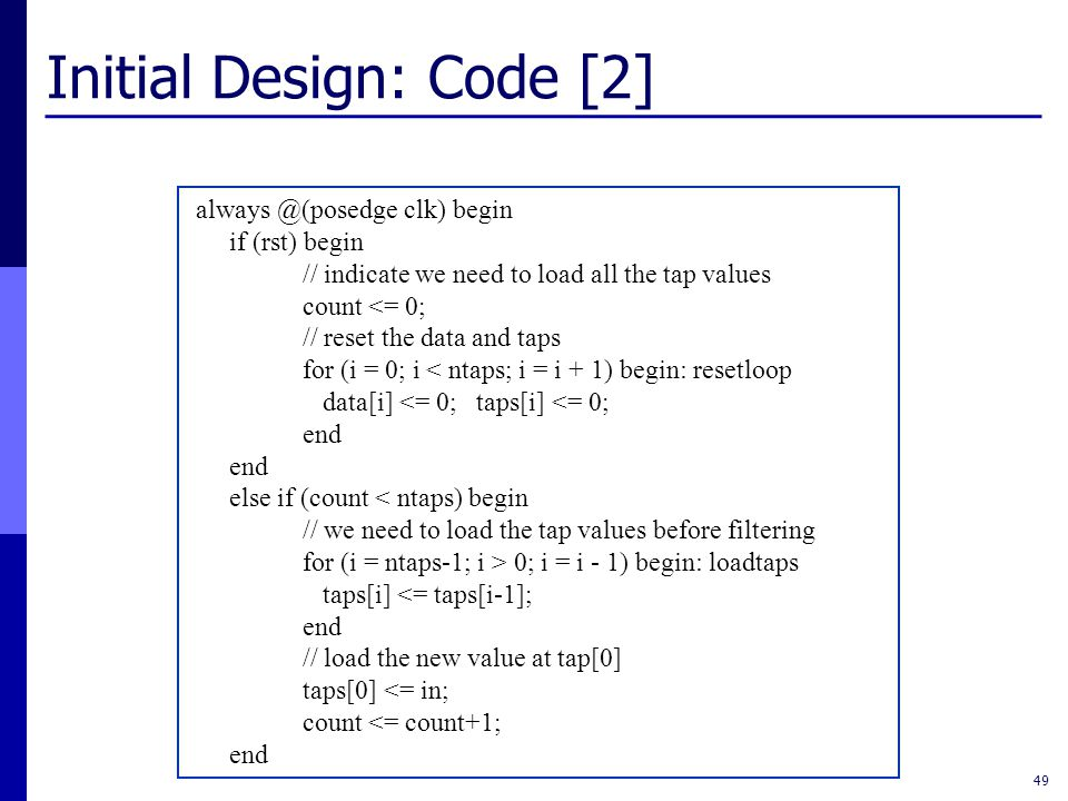 Initial Design: Code [2] 49 always @(posedge clk) begin if (rst) begin // indicate we need to load all the tap values count <= 0; // reset the data and taps for (i = 0; i < ntaps; i = i + 1) begin: resetloop data[i] <= 0; taps[i] <= 0; end else if (count < ntaps) begin // we need to load the tap values before filtering for (i = ntaps-1; i > 0; i = i - 1) begin: loadtaps taps[i] <= taps[i-1]; end // load the new value at tap[0] taps[0] <= in; count <= count+1; end