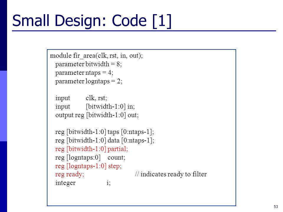 Small Design: Code [1] 53 module fir_area(clk, rst, in, out); parameter bitwidth = 8; parameter ntaps = 4; parameter logntaps = 2; input clk, rst; input [bitwidth-1:0] in; output reg [bitwidth-1:0] out; reg [bitwidth-1:0] taps [0:ntaps-1]; reg [bitwidth-1:0] data [0:ntaps-1]; reg [bitwidth-1:0] partial; reg [logntaps:0] count; reg [logntaps-1:0] step; reg ready;// indicates ready to filter integer i;