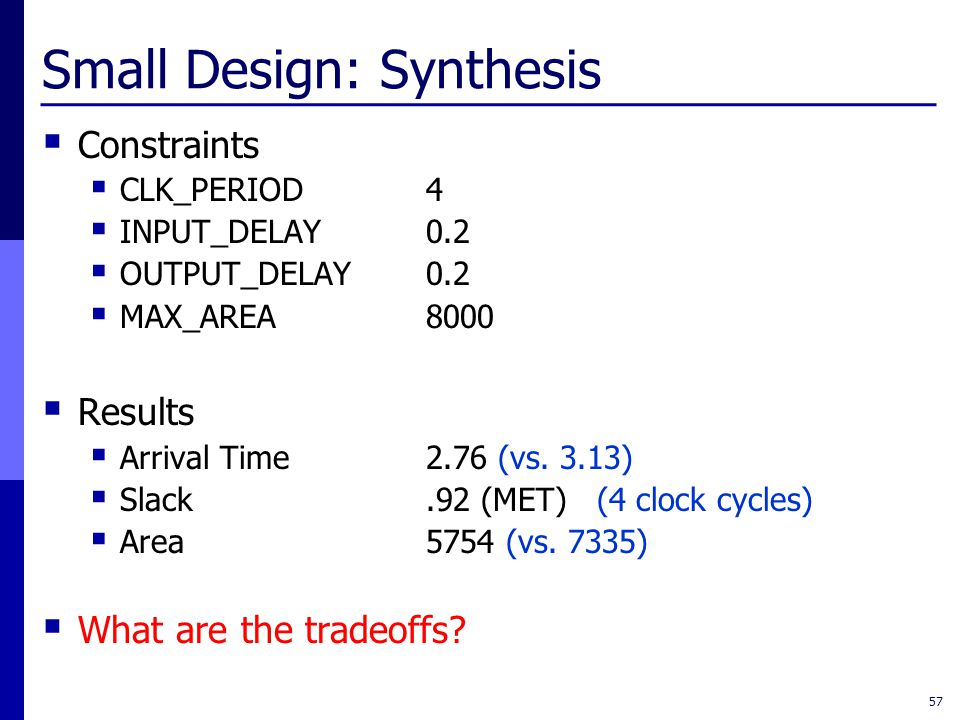 Small Design: Synthesis  Constraints  CLK_PERIOD4  INPUT_DELAY0.2  OUTPUT_DELAY0.2  MAX_AREA8000  Results  Arrival Time2.76 (vs.