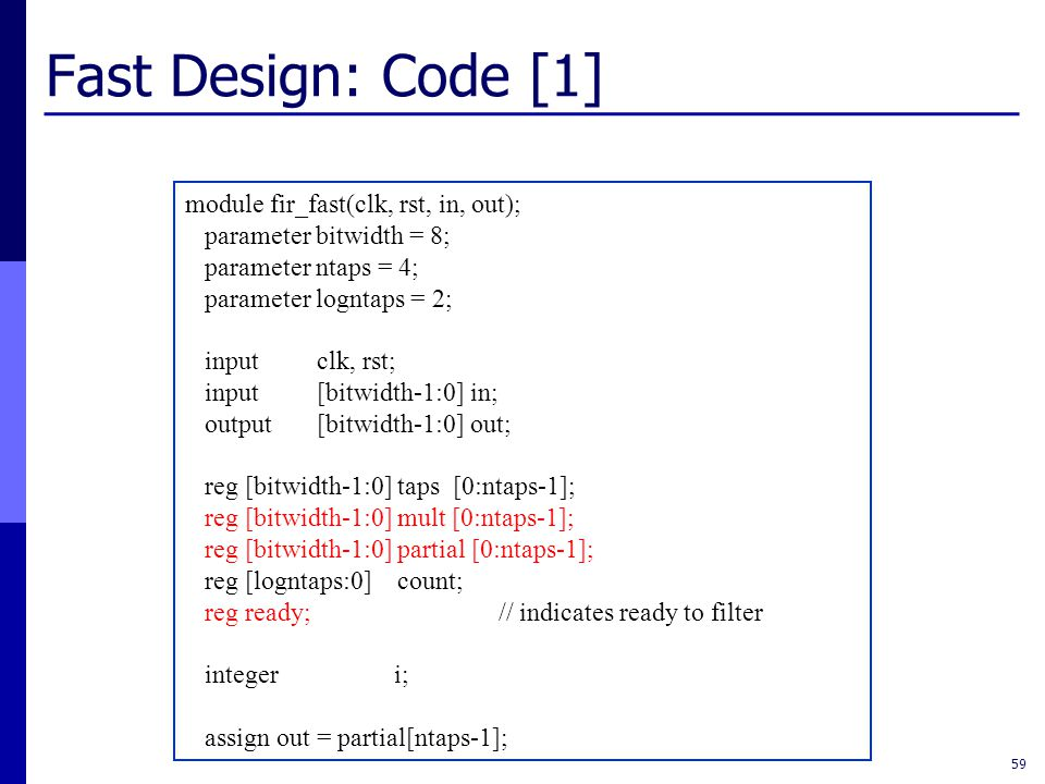 Fast Design: Code [1] 59 module fir_fast(clk, rst, in, out); parameter bitwidth = 8; parameter ntaps = 4; parameter logntaps = 2; input clk, rst; input [bitwidth-1:0] in; output [bitwidth-1:0] out; reg [bitwidth-1:0] taps [0:ntaps-1]; reg [bitwidth-1:0] mult [0:ntaps-1]; reg [bitwidth-1:0] partial [0:ntaps-1]; reg [logntaps:0] count; reg ready;// indicates ready to filter integer i; assign out = partial[ntaps-1];