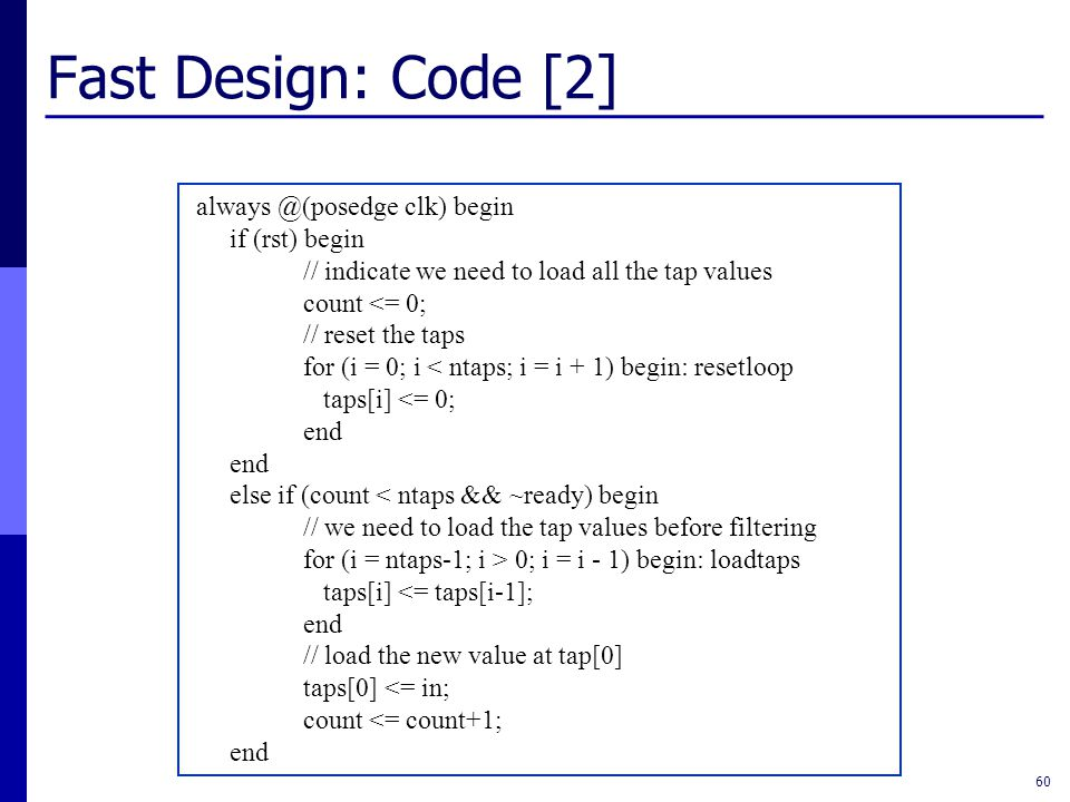 Fast Design: Code [2] 60 always @(posedge clk) begin if (rst) begin // indicate we need to load all the tap values count <= 0; // reset the taps for (