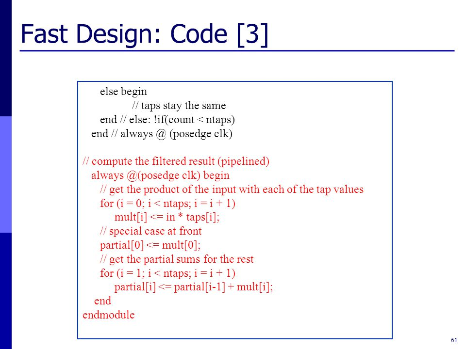 Fast Design: Code [3] 61 else begin // taps stay the same end // else: !if(count < ntaps) end // always @ (posedge clk) // compute the filtered result (pipelined) always @(posedge clk) begin // get the product of the input with each of the tap values for (i = 0; i < ntaps; i = i + 1) mult[i] <= in * taps[i]; // special case at front partial[0] <= mult[0]; // get the partial sums for the rest for (i = 1; i < ntaps; i = i + 1) partial[i] <= partial[i-1] + mult[i]; end endmodule