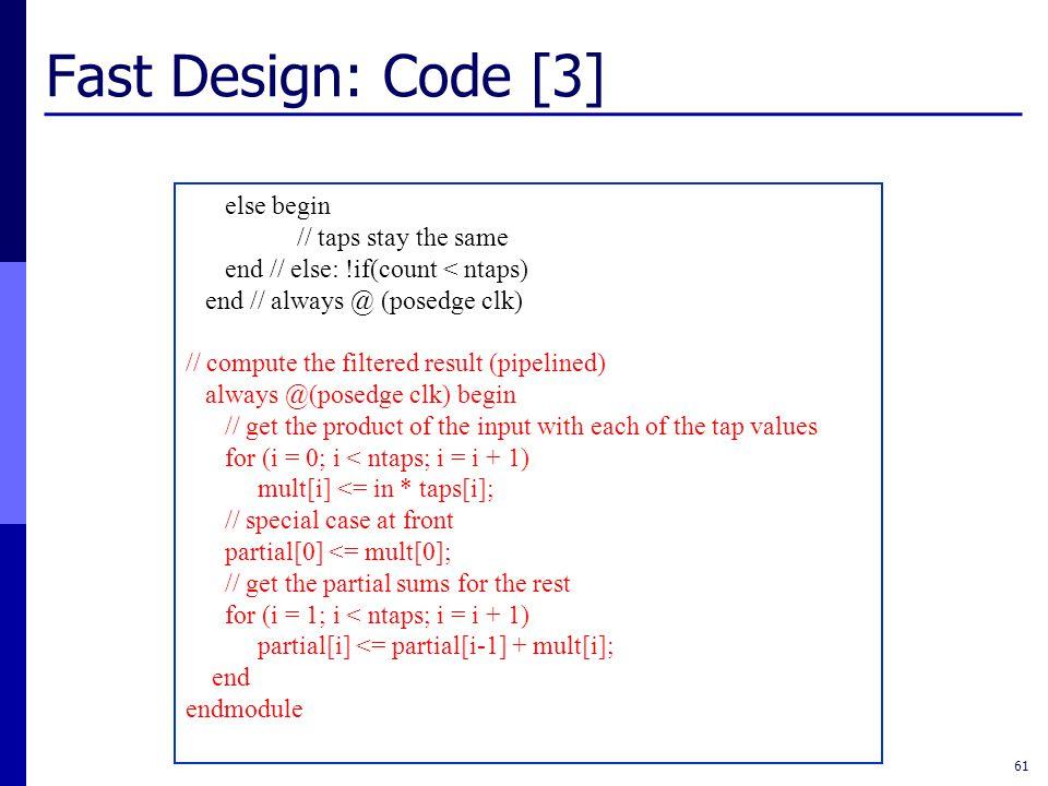 Fast Design: Code [3] 61 else begin // taps stay the same end // else: !if(count < ntaps) end // always @ (posedge clk) // compute the filtered result