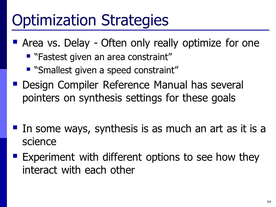 """Optimization Strategies  Area vs. Delay - Often only really optimize for one  """"Fastest given an area constraint""""  """"Smallest given a speed constrain"""