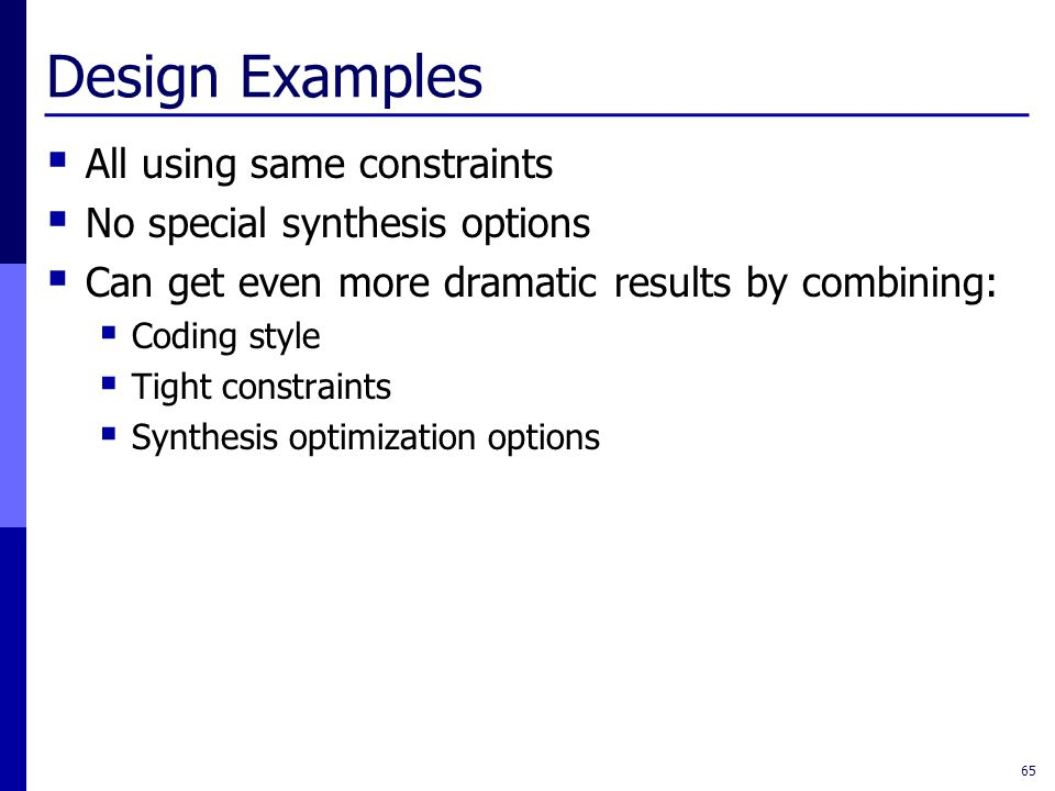 Design Examples  All using same constraints  No special synthesis options  Can get even more dramatic results by combining:  Coding style  Tight constraints  Synthesis optimization options 65
