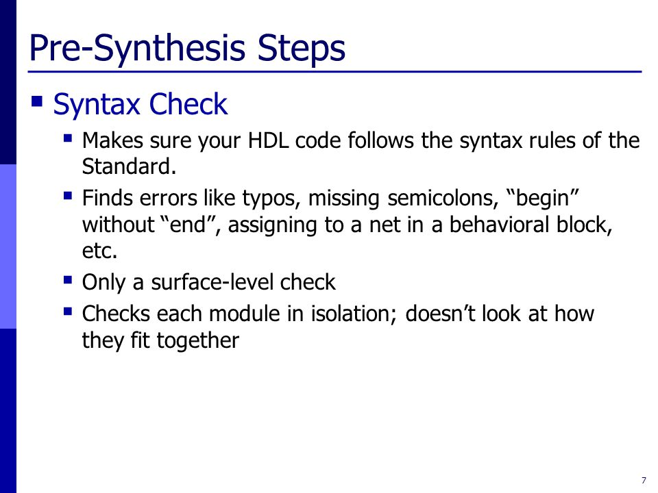Pre-Synthesis Steps  Syntax Check  Makes sure your HDL code follows the syntax rules of the Standard.  Finds errors like typos, missing semicolons,