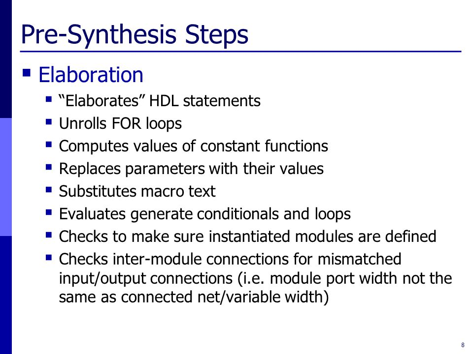 """Pre-Synthesis Steps  Elaboration  """"Elaborates"""" HDL statements  Unrolls FOR loops  Computes values of constant functions  Replaces parameters with"""