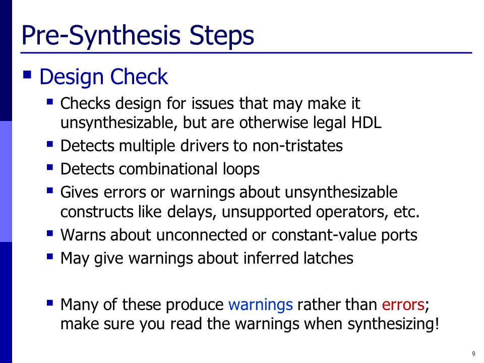 Pre-Synthesis Steps  Design Check  Checks design for issues that may make it unsynthesizable, but are otherwise legal HDL  Detects multiple drivers