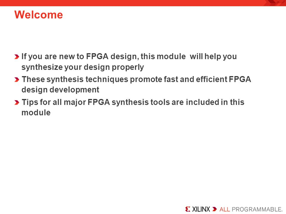 Welcome If you are new to FPGA design, this module will help you synthesize your design properly These synthesis techniques promote fast and efficient FPGA design development Tips for all major FPGA synthesis tools are included in this module