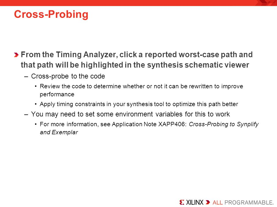 Cross-Probing From the Timing Analyzer, click a reported worst-case path and that path will be highlighted in the synthesis schematic viewer –Cross-probe to the code Review the code to determine whether or not it can be rewritten to improve performance Apply timing constraints in your synthesis tool to optimize this path better –You may need to set some environment variables for this to work For more information, see Application Note XAPP406: Cross-Probing to Synplify and Exemplar