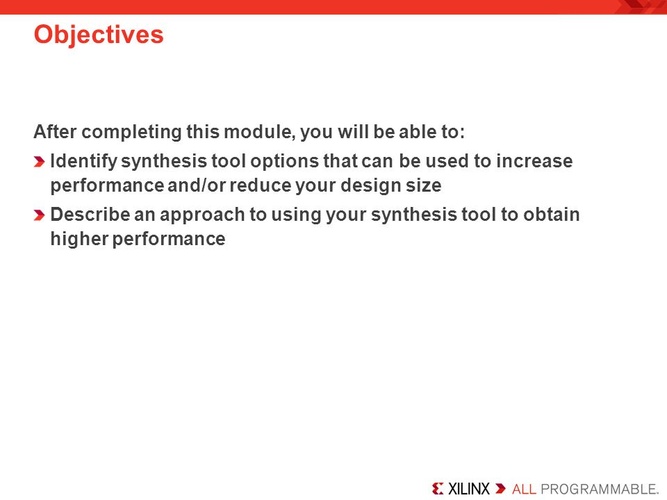 Summary Your HDL coding style can affect synthesis results Infer resources whenever possible Most resources are inferable, either directly or with an attribute and the appropriate coding style If you cannot infer the resource you need, instantiate the necessary component with the aid of the Core Generator Take advantage of the synthesis options provided to help you meet your timing objectives Use synchronous design techniques and timing-driven synthesis to achieve higher performance
