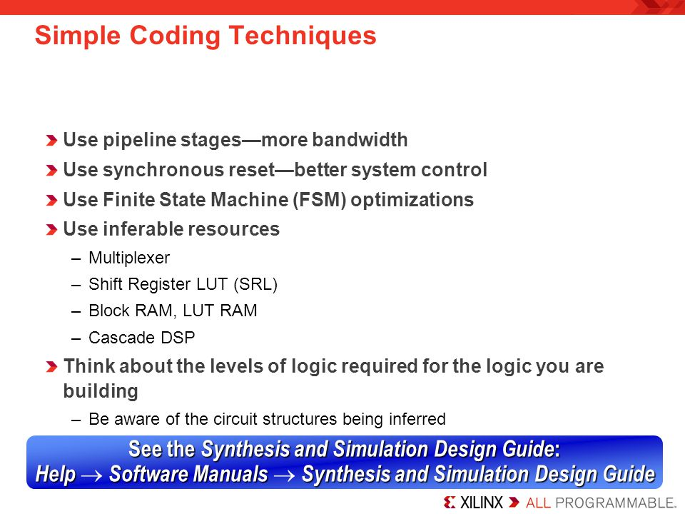 Synthesis Options There are many synthesis options that can help you obtain your performance and area objectives –Timing-driven synthesis –FSM extraction –Retiming –Register duplication –Hierarchy management –Resource sharing –Physical optimization Note that these options are included with Synplify, Precision, and XST synthesis tools –The notes include instructions for each tool