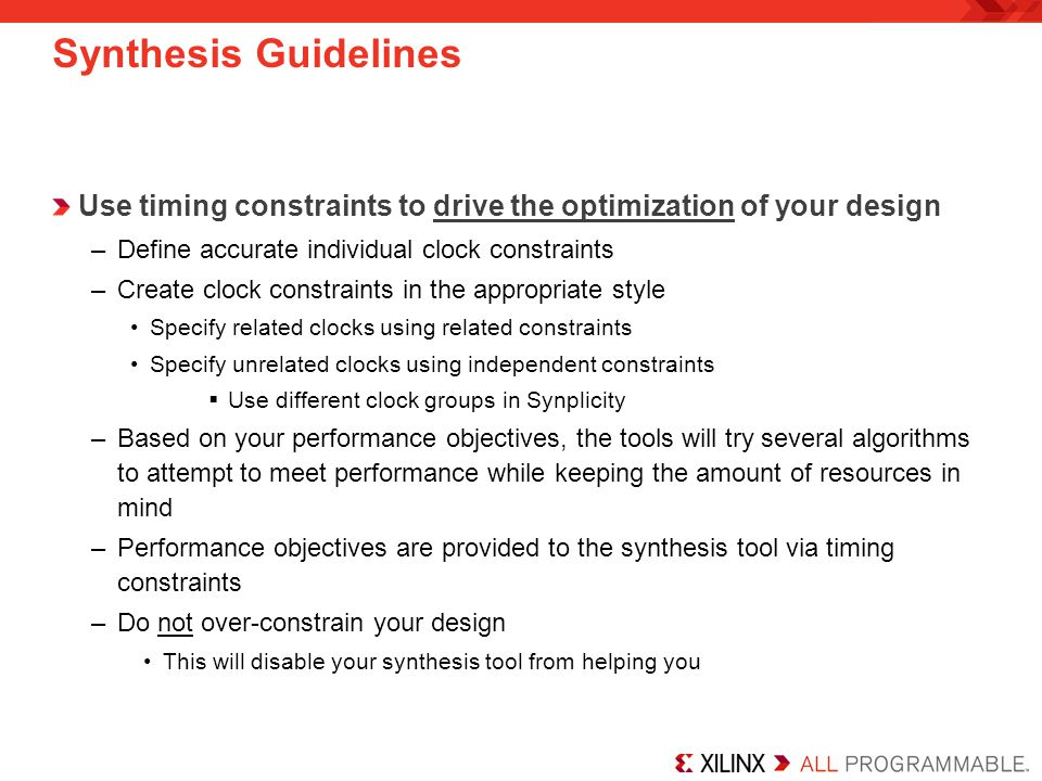 Timing Constraints Apply proper timing constraints to the synthesis tool, but do not pass them to the implementation tools –Synthesis constraints will also be passed (by default) on to the Xilinx implementation tools via a Netlist Constraints File (NCF) when using Synplify This should be turned off –Synthesis constraints can be passed (not by default) on to the Xilinx implementation tools via the Xilinx NGC file when using XST Synplify –Specify constraints in the SDC file or use the SCOPE GUI XST –Specify constraints in the XCF file See the Synthesis Constraints section of Chapter 3 in the Constraints Guide  Software Manuals: Help  Software Manuals  Constraints Guide