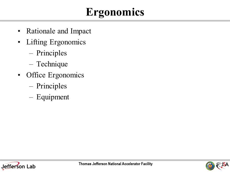 Ergonomics Rationale and Impact Lifting Ergonomics –Principles –Technique Office Ergonomics –Principles –Equipment