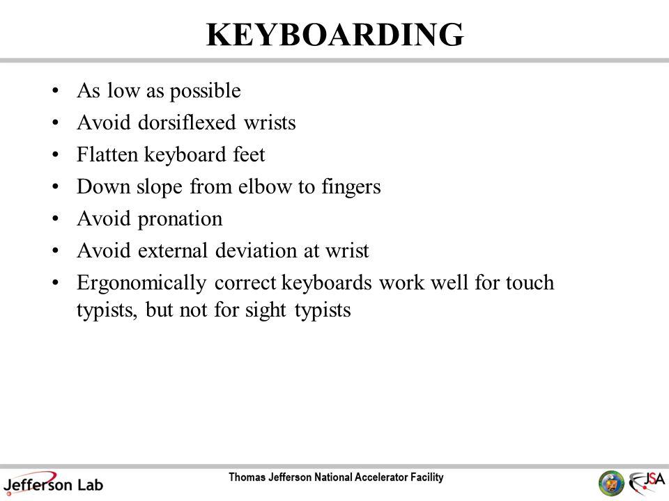 KEYBOARDING As low as possible Avoid dorsiflexed wrists Flatten keyboard feet Down slope from elbow to fingers Avoid pronation Avoid external deviatio