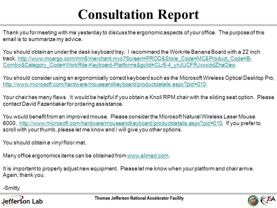 Consultation Report Thank you for meeting with me yesterday to discuss the ergonomic aspects of your office. The purpose of this email is to summarize