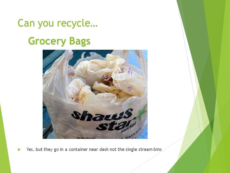 Can you recycle…  Yes, but they go in a container near desk not the single stream bins Grocery Bags