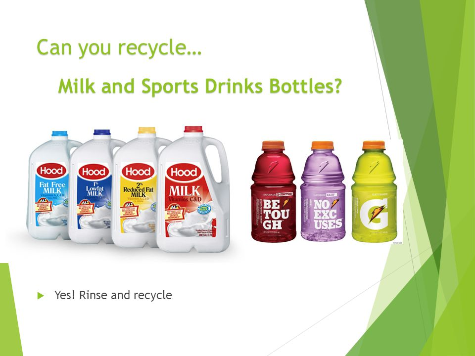 Can you recycle…  Yes! Rinse and recycle Milk and Sports Drinks Bottles