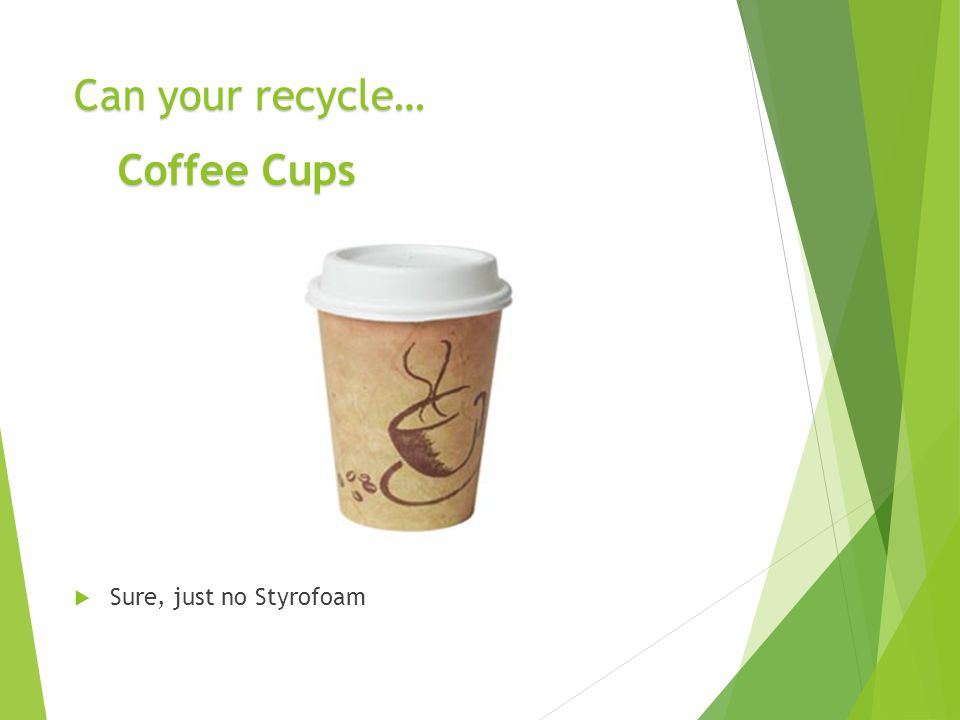 Can your recycle…  Sure, just no Styrofoam Coffee Cups