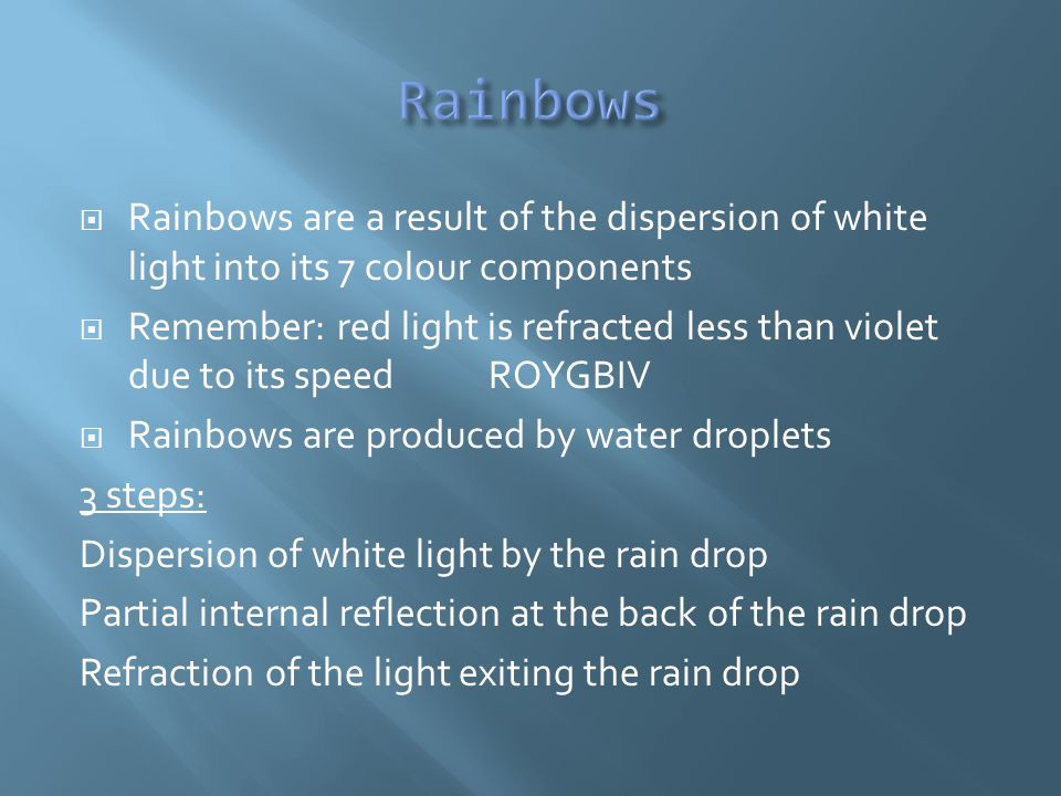  Rainbows are a result of the dispersion of white light into its 7 colour components  Remember: red light is refracted less than violet due to its speedROYGBIV  Rainbows are produced by water droplets 3 steps: Dispersion of white light by the rain drop Partial internal reflection at the back of the rain drop Refraction of the light exiting the rain drop