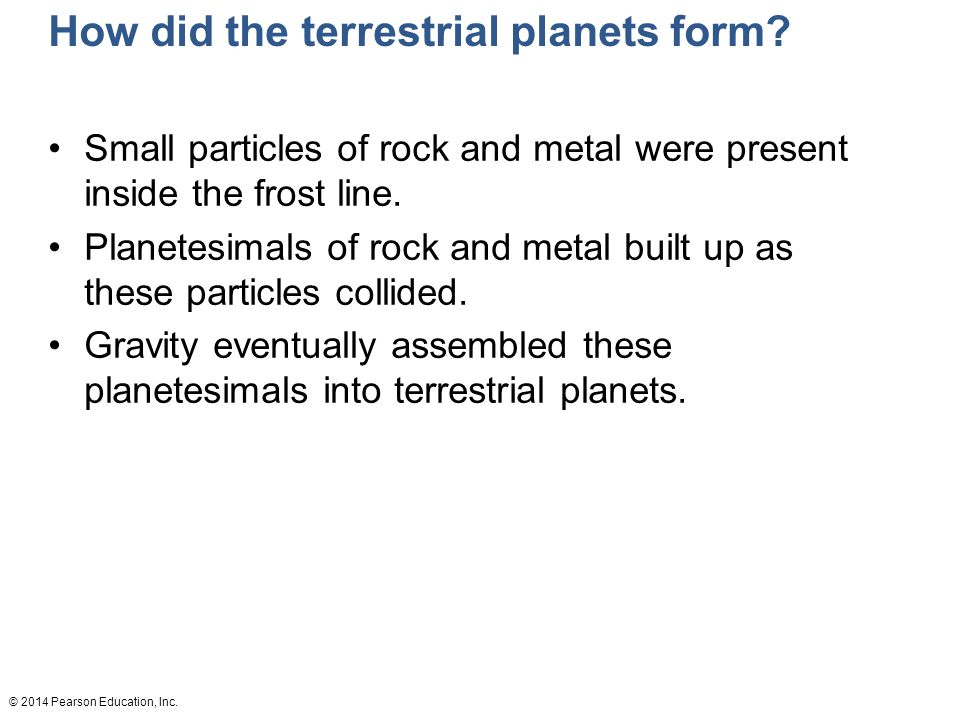 © 2014 Pearson Education, Inc.How did the terrestrial planets form.