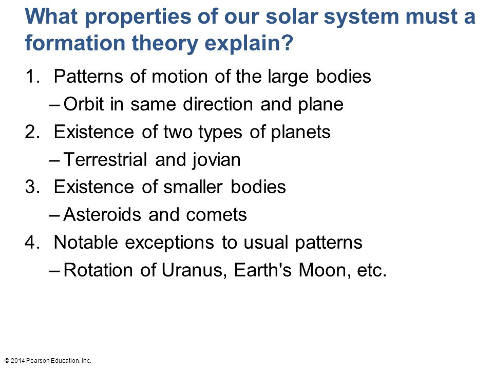 © 2014 Pearson Education, Inc.What properties of our solar system must a formation theory explain.