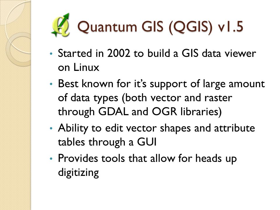 Quantum GIS (QGIS) v1.5 Quantum GIS (QGIS) v1.5 Started in 2002 to build a GIS data viewer on Linux Best known for it's support of large amount of data types (both vector and raster through GDAL and OGR libraries) Ability to edit vector shapes and attribute tables through a GUI Provides tools that allow for heads up digitizing