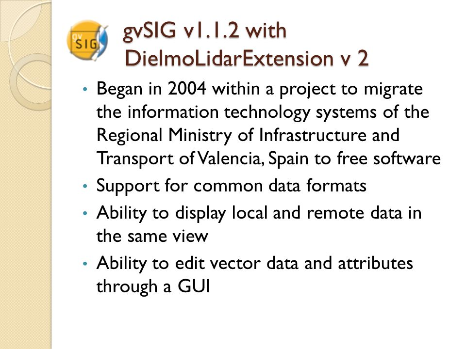gvSIG v1.1.2 with DielmoLidarExtension v 2 gvSIG v1.1.2 with DielmoLidarExtension v 2 Began in 2004 within a project to migrate the information technology systems of the Regional Ministry of Infrastructure and Transport of Valencia, Spain to free software Support for common data formats Ability to display local and remote data in the same view Ability to edit vector data and attributes through a GUI