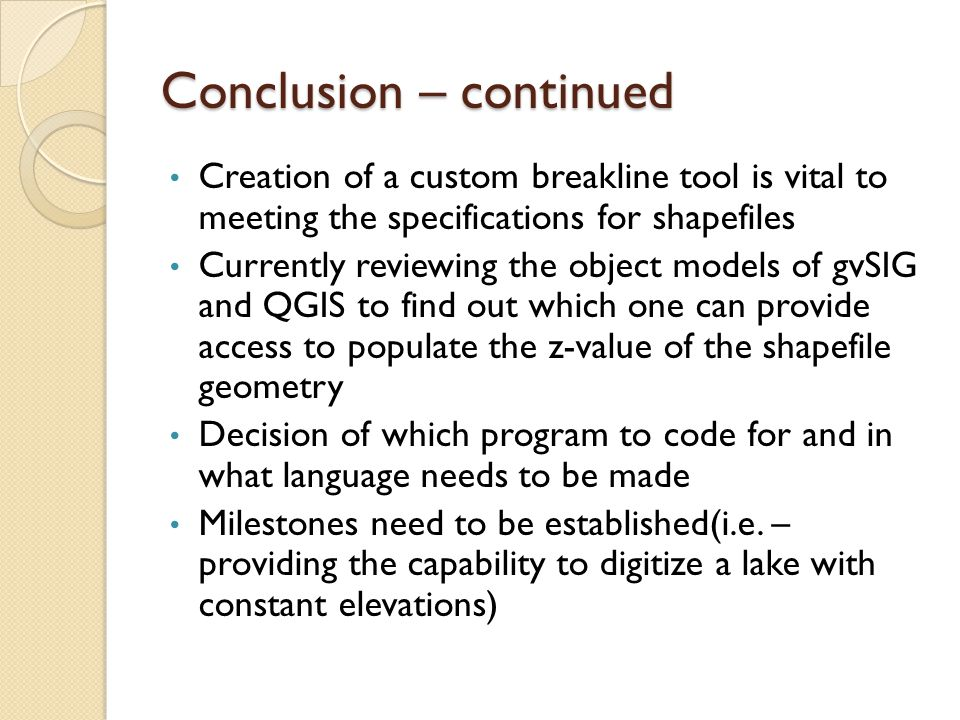 Conclusion – continued Creation of a custom breakline tool is vital to meeting the specifications for shapefiles Currently reviewing the object models of gvSIG and QGIS to find out which one can provide access to populate the z-value of the shapefile geometry Decision of which program to code for and in what language needs to be made Milestones need to be established(i.e.