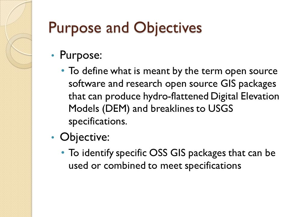 Purpose and Objectives Purpose: To define what is meant by the term open source software and research open source GIS packages that can produce hydro-flattened Digital Elevation Models (DEM) and breaklines to USGS specifications.